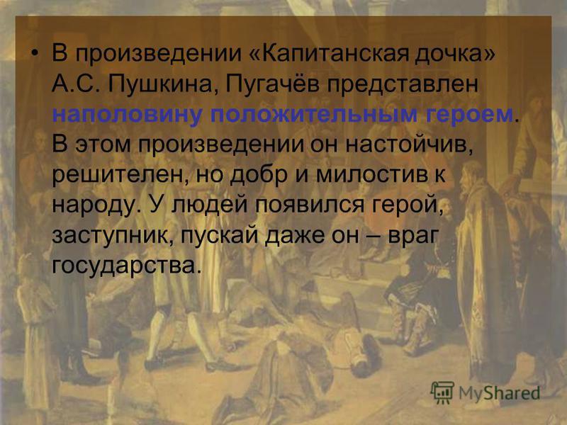 В произведении «Капитанская дочка» А.С. Пушкина, Пугачёв представлен наполовину положительным героем. В этом произведении он настойчив, решителен, но добр и милостив к народу. У людей появился герой, заступник, пускай даже он – враг государства.