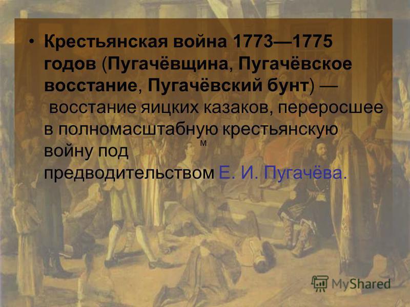 м Крестьянская война 17731775 годов (Пугачёвщина, Пугачёвское восстание, Пугачёвский бунт) восстание яицких казаков, переросшее в полномасштабную крестьянскую войну под предводительством Е. И. Пугачёва.