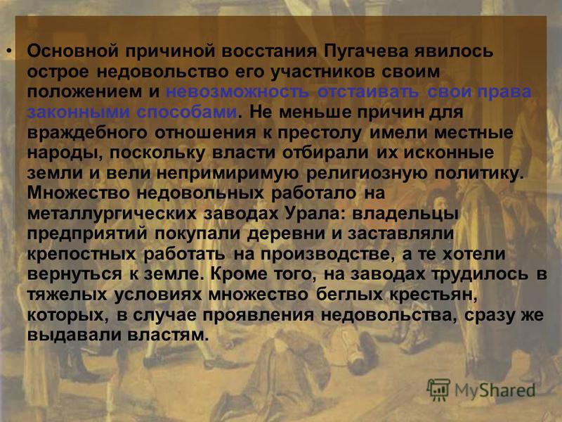 Основной причиной восстания Пугачева явилось острое недовольство его участников своим положением и невозможность отстаивать свои права законными способами. Не меньше причин для враждебного отношения к престолу имели местные народы, поскольку власти о