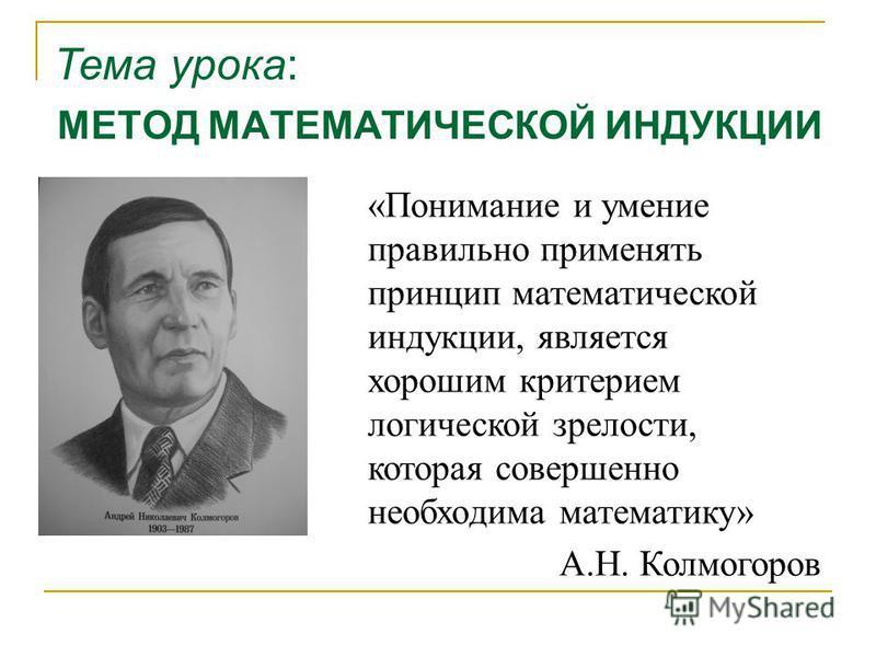 МЕТОД МАТЕМАТИЧЕСКОЙ ИНДУКЦИИ Тема урока: «Понимание и умение правильно применять принцип математической индукции, является хорошим критерием логической зрелости, которая совершенно необходима математику» А.Н. Колмогоров