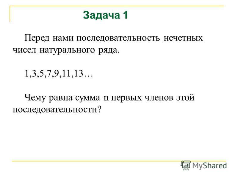 Задача 1 Перед нами последовательность нечетных чисел натурального ряда. 1,3,5,7,9,11,13… Чему равна сумма n первых членов этой последовательности?