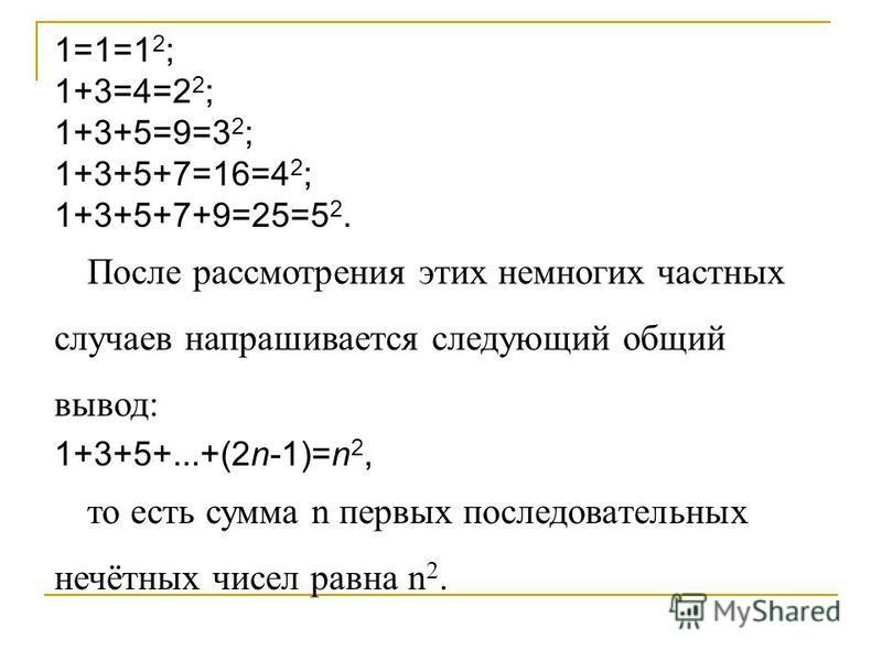 1=1=1 2 ; 1+3=4=2 2 ; 1+3+5=9=3 2 ; 1+3+5+7=16=4 2 ; 1+3+5+7+9=25=5 2. После рассмотрения этих немногих частных случаев напрашивается следующий общий вывод: 1+3+5+...+(2n-1)=n 2, то есть сумма n первых последовательных нечётных чисел равна n 2.