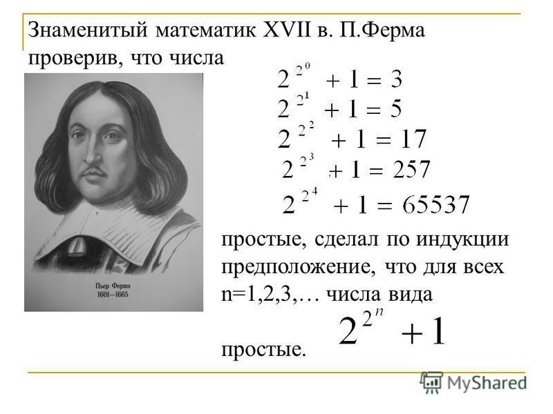 ,, Знаменитый математик XVII в. П.Ферма проверив, что числа простые, сделал по индукции предположение, что для всех n=1,2,3,… числа вида простые.