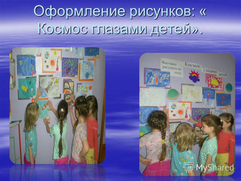 Оформление рисунков: « Космос глазами детей».