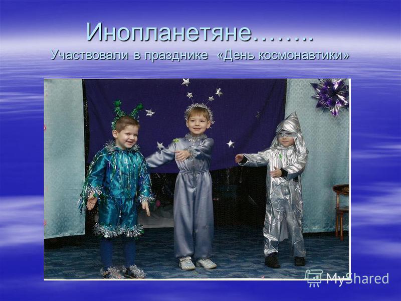 Инопланетяне…….. Участвовали в празднике «День космонавтики»