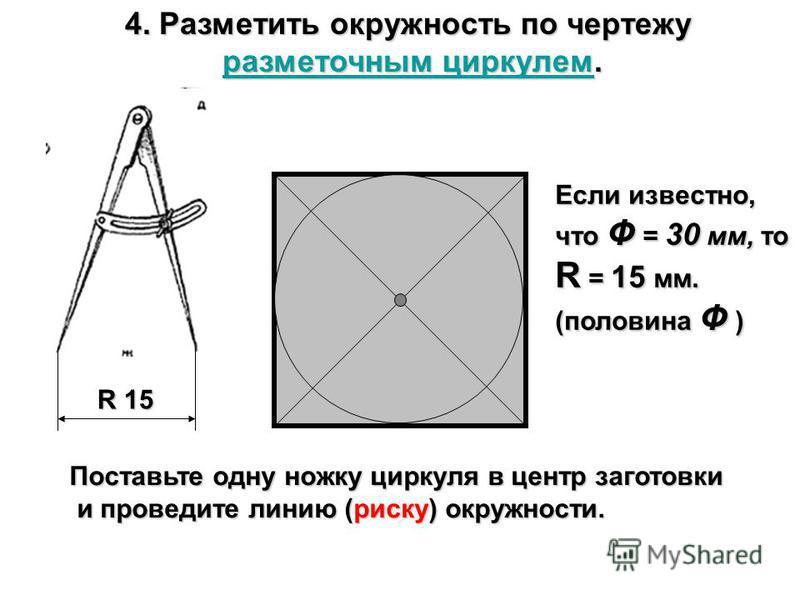 4. Разметить окружность по чертежу разметочным циркулем. разметочным циркулем.разметочным циркулемразметочным циркулем R 15 Если известно, что Ф = 30 мм, то R = 15 мм. (половина Ф ) Поставьте одну ножку циркуля в центр заготовки и проведите линию (ри