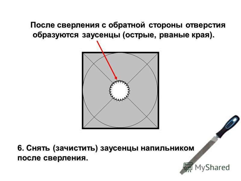 После сверления с обратной стороны отверстия образуются заусенцы (острые, рваные края). образуются заусенцы (острые, рваные края). 6. Снять (зачистить) заусенцы напильником после сверления.