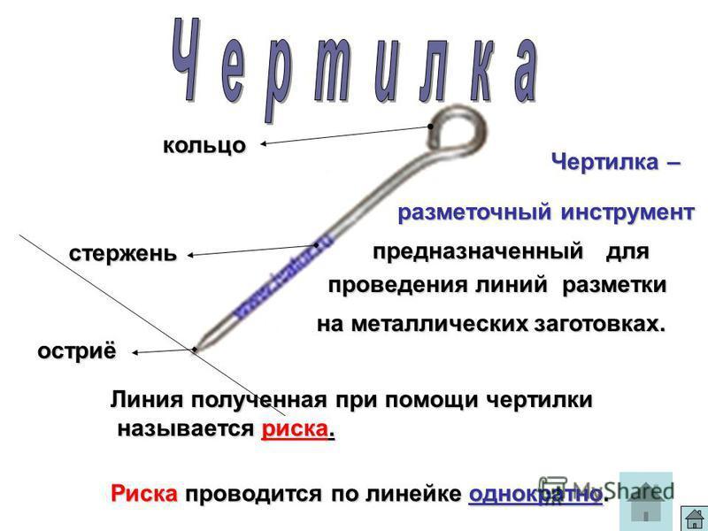 кольцо стержень остриё Линия полученная при помощи чертилки называется риска. Риска проводится по линейке однократно. Чертилка – разметочный инструмент предназначенный для проведения линий разметки на металлических заготовках.