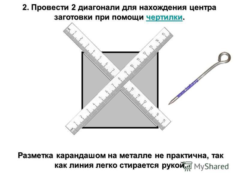 2. Провести 2 диагонали для нахождения центра заготовки при помощи чертилки. чертилки Разметка карандашом на металле не практична, так как линия легко стирается рукой.