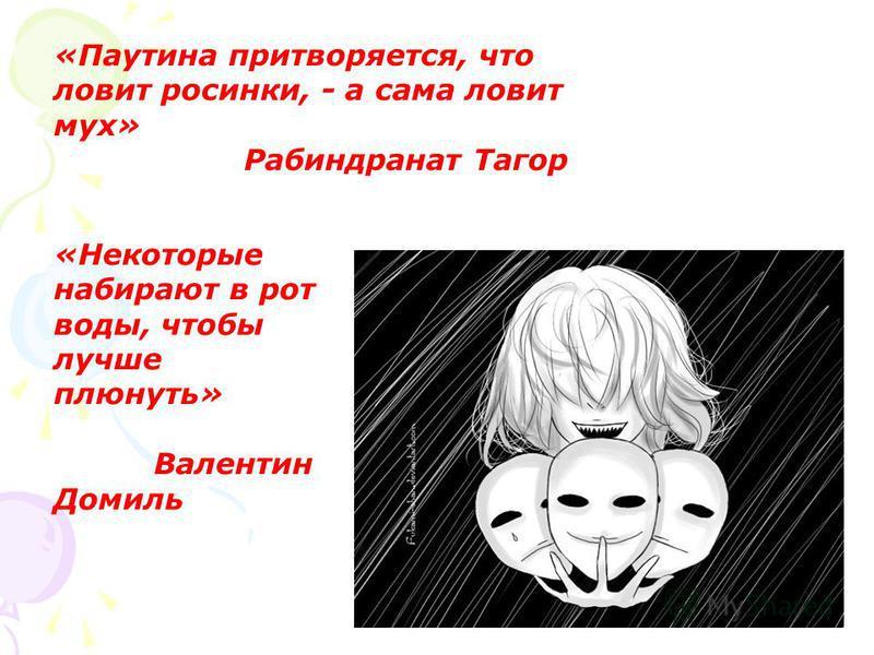«Паутина притворяется, что ловит росинки, - а сама ловит мух» Рабиндранат Тагор «Некоторые набирают в рот воды, чтобы лучше плюнуть» Валентин Домиль