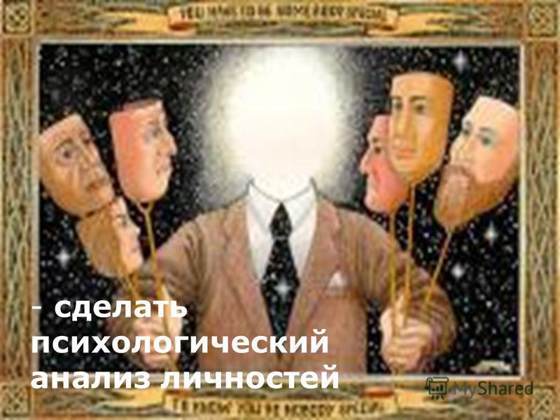 - сделать психологический анализ личностей