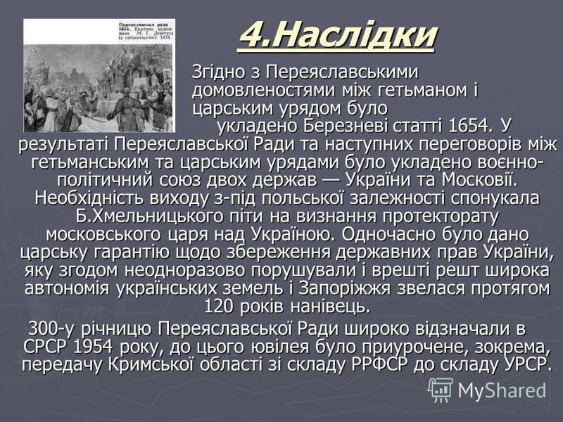 4.Наслідки Згідно з Переяславськими домовленостями між гетьманом і царським урядом було укладено Березневі статті 1654. У результаті Переяславської Ради та наступних переговорів між гетьманським та царським урядами було укладено воєнно- політичний со