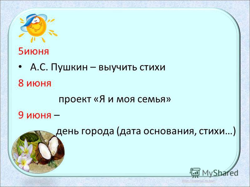 5 июня А.С. Пушкин – выучить стихи 8 июня проект «Я и моя семья» 9 июня – день города (дата основания, стихи…)