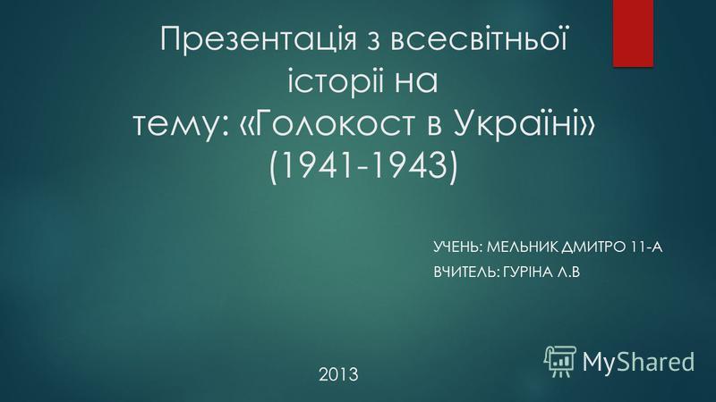 Презентація з всесвітньої історіі на тему: «Голокост в Україні» (1941-1943) УЧЕНЬ: МЕЛЬНИК ДМИТРО 11-А ВЧИТЕЛЬ: ГУРІНА Л.В 2013
