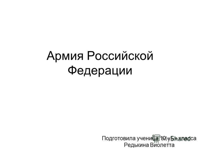 Армия Российской Федерации Подготовила ученица 10 «Б» класса Редькина Виолетта