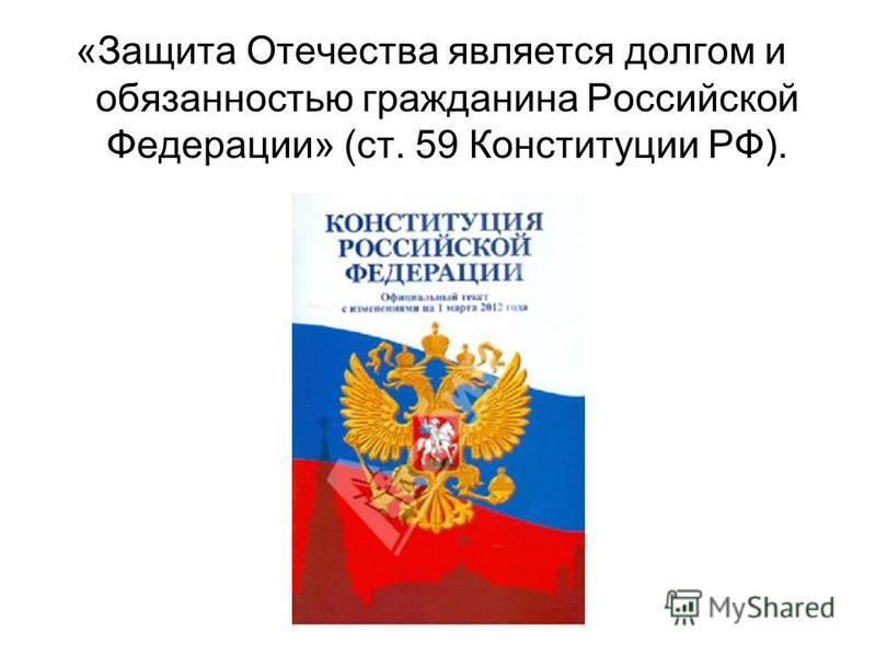 «Защита Отечества является долгом и обязанностью гражданина Российской Федерации» (ст. 59 Конституции РФ).