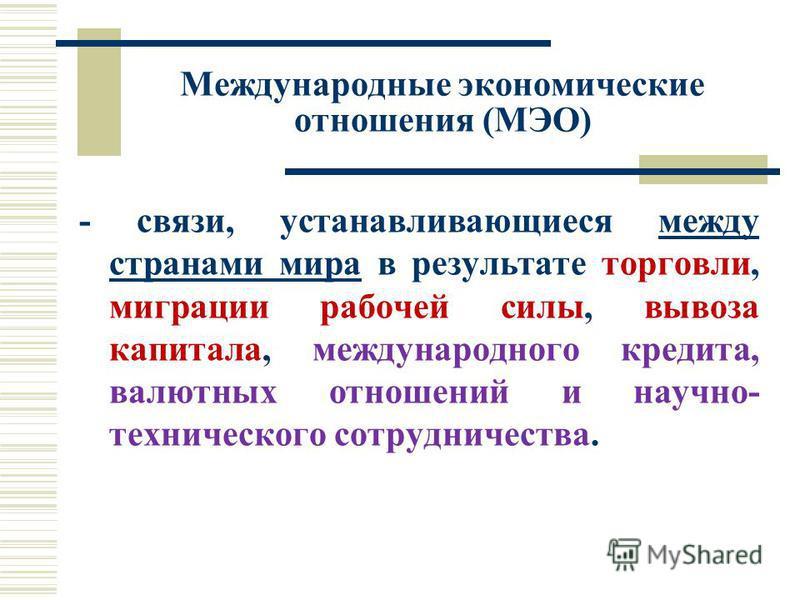 Международные экономические отношения (МЭО) - связи, устанавливающиеся между странами мира в результате торговли, миграции рабочей силы, вывоза капитала, международного кредита, валютных отношений и научно- технического сотрудничества.