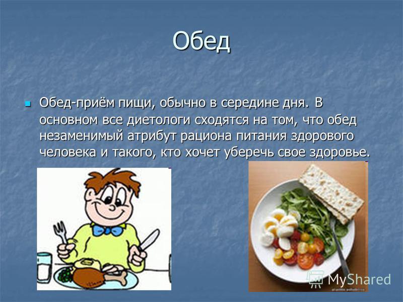 Обед Обед-приём пищи, обычно в середине дня. В основном все диетологи сходятся на том, что обед незаменимый атрибут рациона питания здорового человека и такого, кто хочет уберечь свое здоровье. Обед-приём пищи, обычно в середине дня. В основном все д