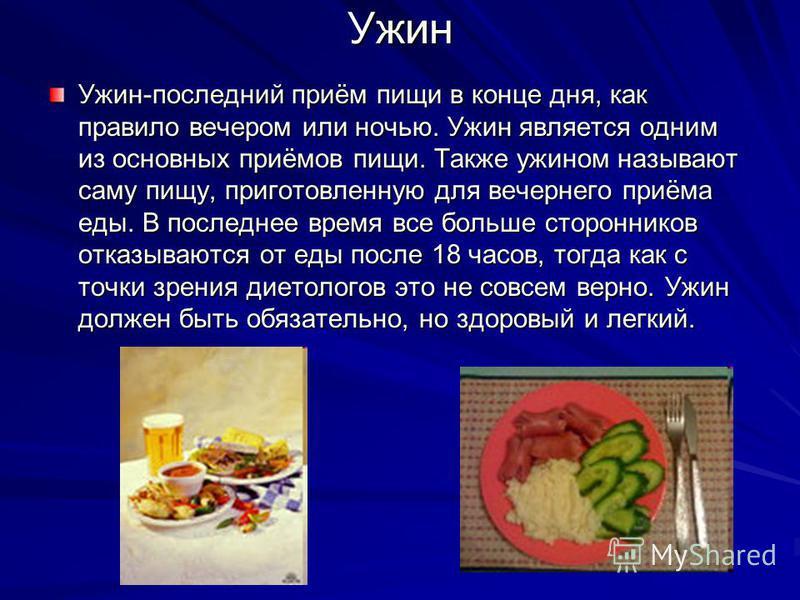 Ужин Ужин-последний приём пищи в конце дня, как правило вечером или ночью. Ужин является одним из основных приёмов пищи. Также ужином называют саму пищу, приготовленную для вечернего приёма еды. В последнее время все больше сторонников отказываются о