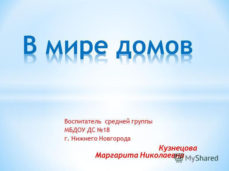 Воспитатель средней группы МБДОУ ДС 18 г. Нижнего Новгорода Кузнецова Маргарита Николаевна