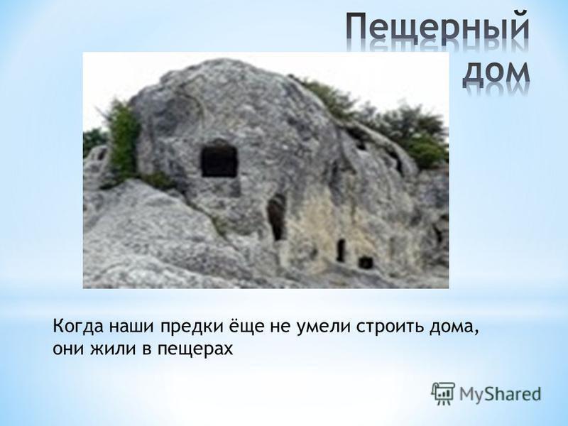 Когда наши предки ёще не умели строить дома, они жили в пещерах