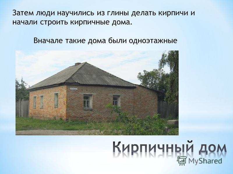 Затем люди научились из глины делать кирпичи и начали строить кирпичные дома. Вначале такие дома были одноэтажные