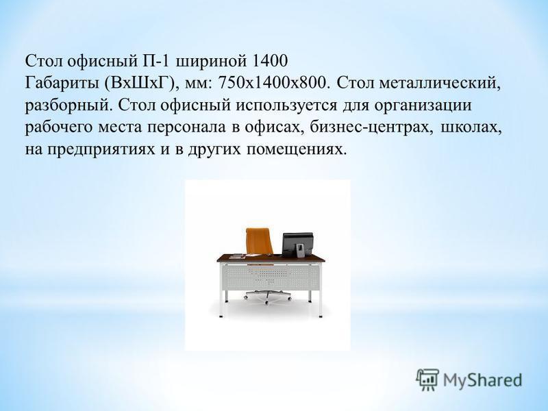 Стол офисный П-1 шириной 1400 Габариты (Вх ШхГ), мм: 750 х 1400 х 800. Стол металлический, разборный. Стол офисный используется для организации рабочего места персонала в офисах, бизнес-центрах, школах, на предприятиях и в других помещениях.