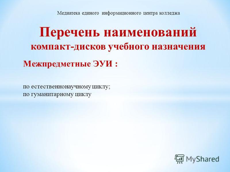 Перечень наименований компакт-дисков учебного назначения Межпредметные ЭУИ : по естественнонаучному циклу; по гуманитарному циклу Медиатека единого информационного центра колледжа