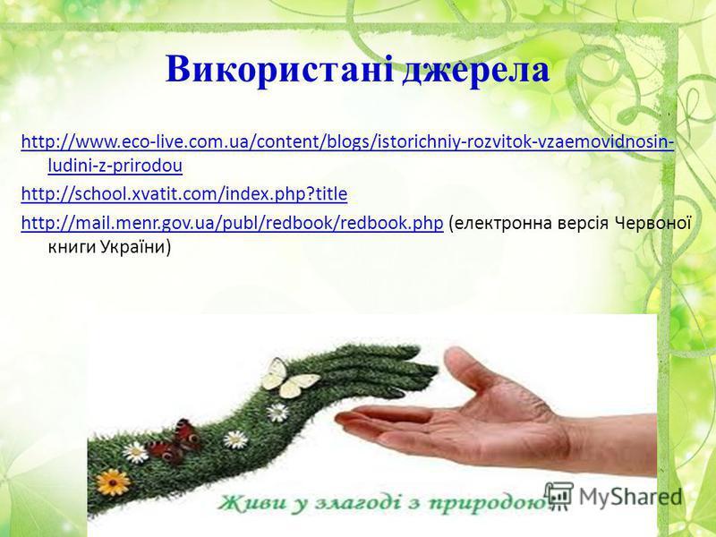 Використані джерела http://www.eco-live.com.ua/content/blogs/istorichniy-rozvitok-vzaemovidnosin- ludini-z-prirodou http://school.xvatit.com/index.php?title http://mail.menr.gov.ua/publ/redbook/redbook.phphttp://mail.menr.gov.ua/publ/redbook/redbook.