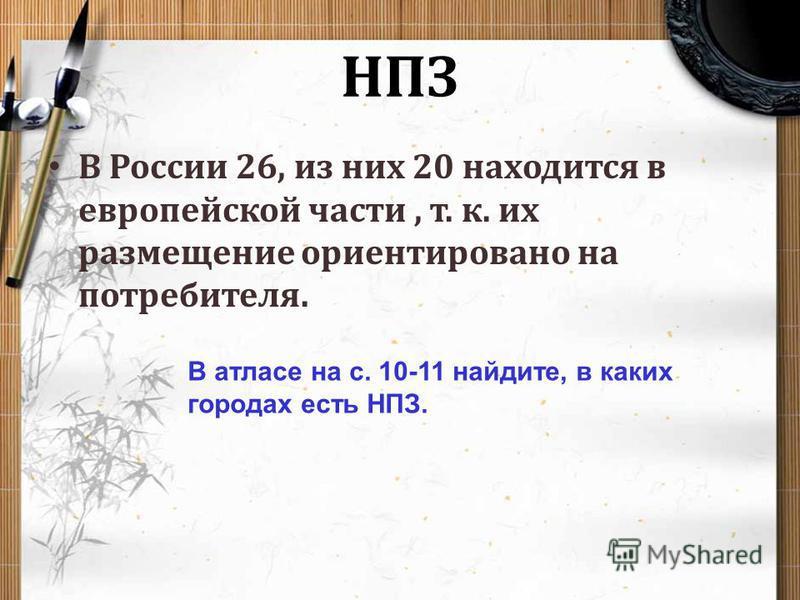 НПЗ В России 26, из них 20 находится в европейской части, т. к. их размещение ориентировано на потребителя. В атласе на с. 10-11 найдите, в каких городах есть НПЗ.