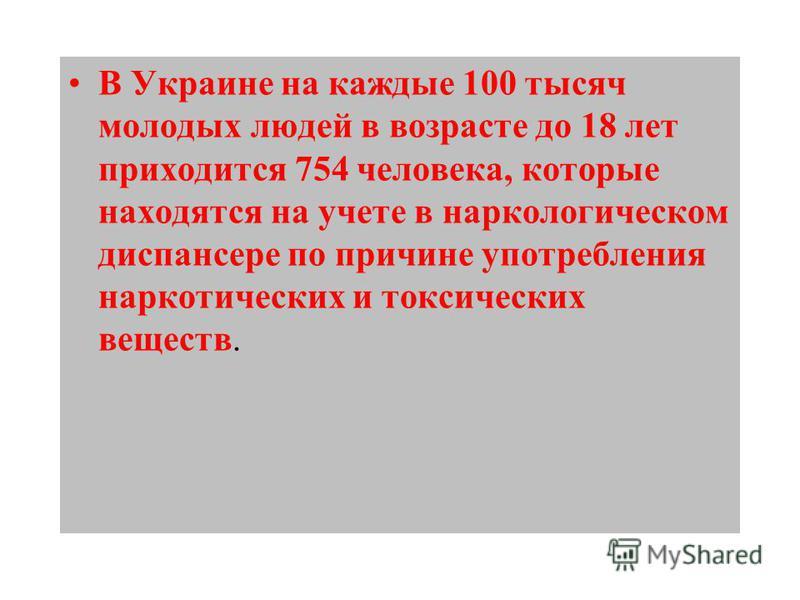 В Украине на каждые 100 тысяч молодых людей в возрасте до 18 лет приходится 754 человека, которые находятся на учете в наркологическом диспансере по причине употребления наркотических и токсических веществ.