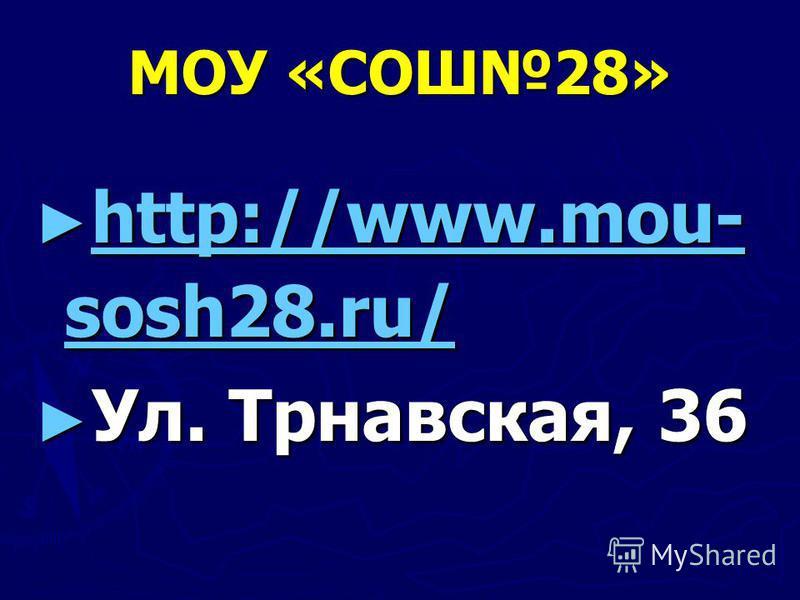 МОУ «СОШ28» http://www.mou- sosh28.ru/ http://www.mou- sosh28.ru/ http://www.mou- sosh28.ru/ http://www.mou- sosh28.ru/ Ул. Трнавская, 36 Ул. Трнавская, 36