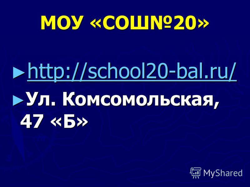 МОУ «СОШ20» http://school20-bal.ru/ http://school20-bal.ru/ http://school20-bal.ru/ Ул. Комсомольская, 47 «Б» Ул. Комсомольская, 47 «Б»