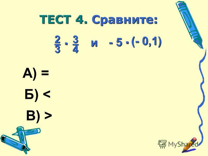 А) = В) > Б) < 2 3. 3 4 и - 5. (- 0,1) ТЕСТ 4. Сравните: