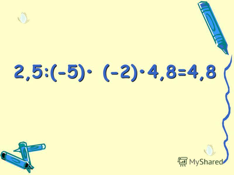 2,5:(-5) (-2)4,8=4,8