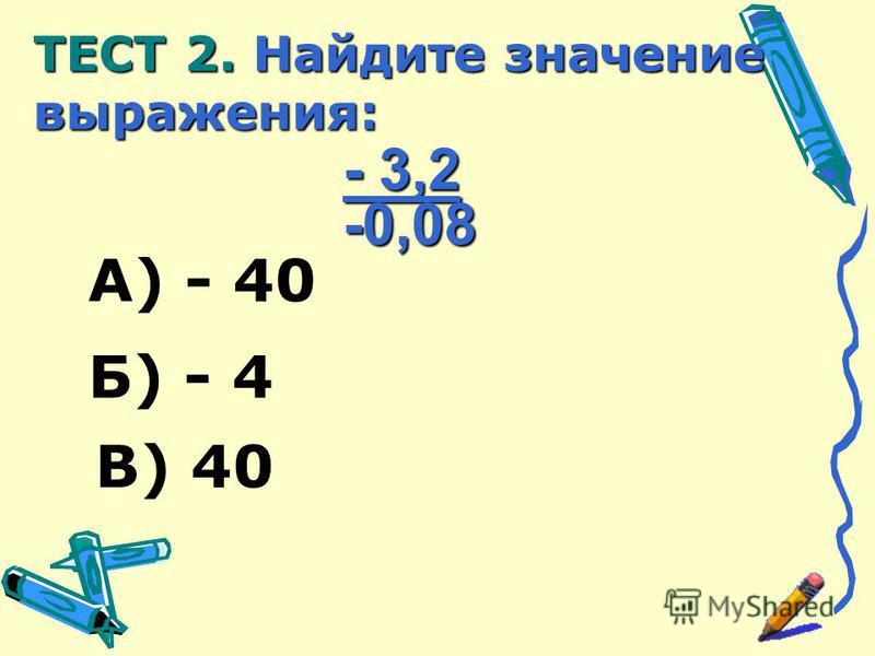 А) - 40 В) 40 Б) - 4 - 3,2 -0,08 ТЕСТ 2. Найдите значение выражения: