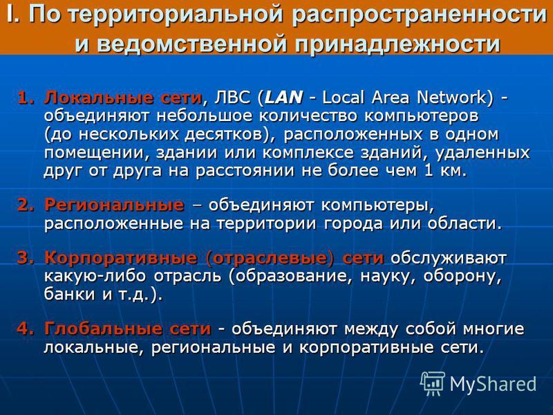 I.По территориальной распространенности и ведомственной принадлежности 1. Локальные сети, ЛВС (LAN - Local Area Network) - объединяют небольшое количество компьютеров (до нескольких десятков), расположенных в одном помещении, здании или комплексе зда