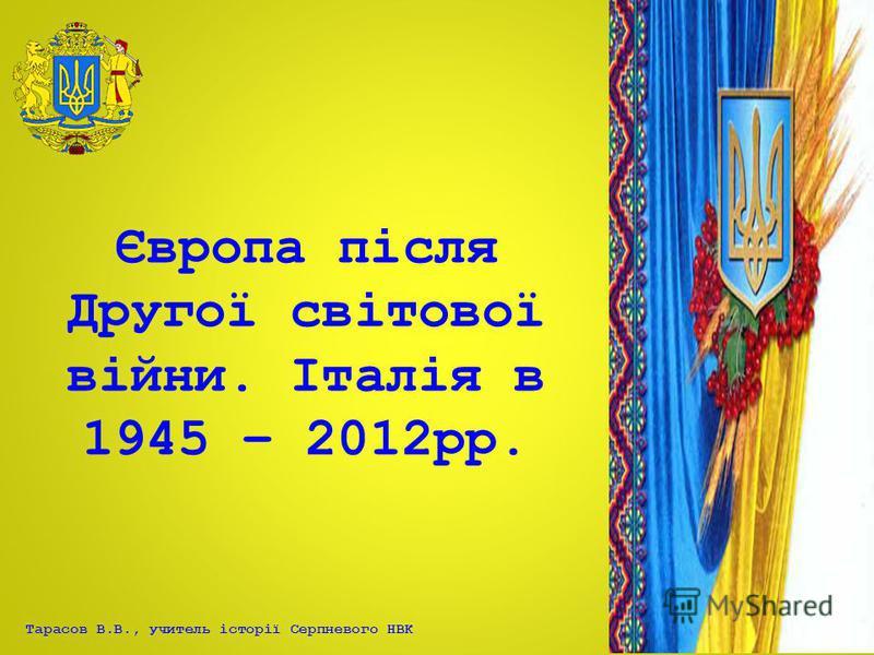 Тарасов В.В., учитель історії Серпневого НВК Європа після Другої світової війни. Італія в 1945 – 2012рр.