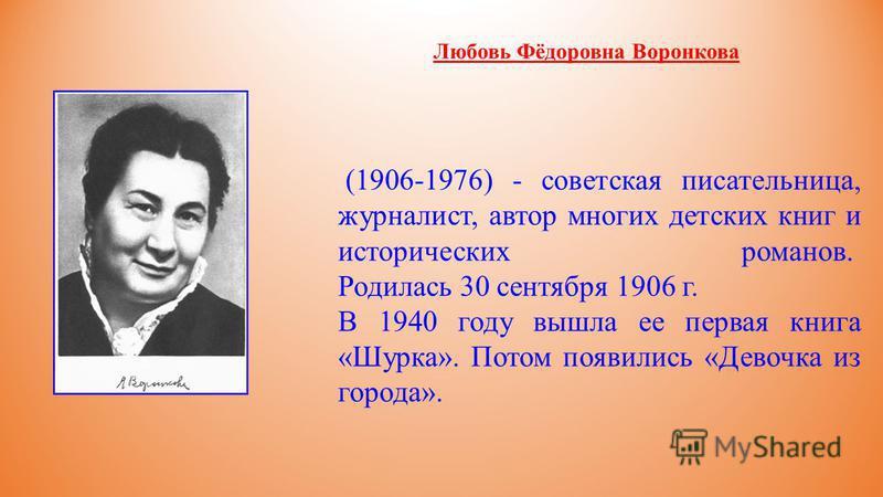 (1906-1976) - советская писательница, журналист, автор многих детских книг и исторических романов. Родилась 30 сентября 1906 г. В 1940 году вышла ее первая книга «Шурка». Потом появились «Девочка из города». Любовь Фёдоровна Воронкова