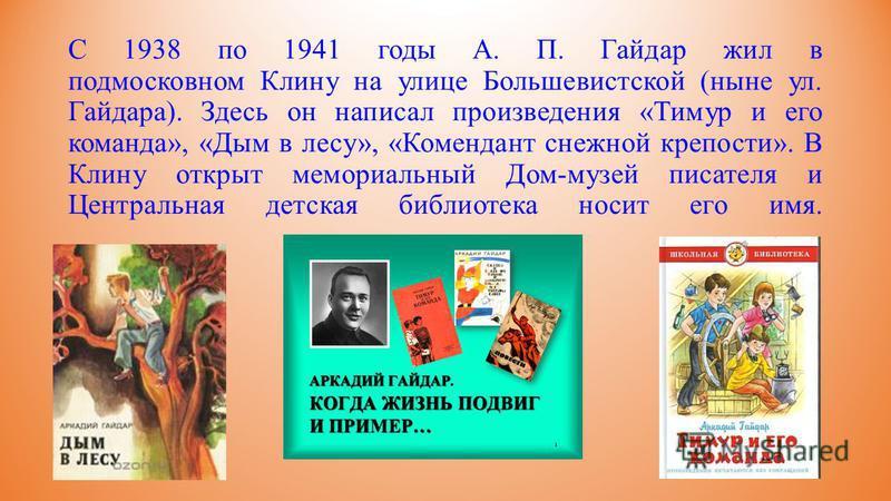 С 1938 по 1941 годы А. П. Гайдар жил в подмосковном Клину на улице Большевистской (ныне ул. Гайдара). Здесь он написал произведения «Тимур и его команда», «Дым в лесу», «Комендант снежной крепости». В Клину открыт мемориальный Дом-музей писателя и Це