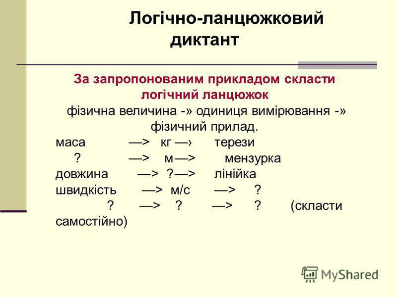 Логічно-ланцюжковий диктант За запропонованим прикладом скласти логічний ланцюжок фізична величина -» одиниця вимірювання -» фізичний прилад. маса > кгтерези ? > м> мензурка довжина >?>лінійка швидкість > м/с>? ? > ? > ? (скласти самостійно)