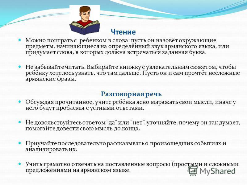 Чтение Можно поиграть с ребенком в слова: пусть он назовёт окружающие предметы, начинающиеся на определённый звук армянского языка, или придумает слова, в которых должна встречаться заданная буква. Не забывайте читать. Выбирайте книжку с увлекательны