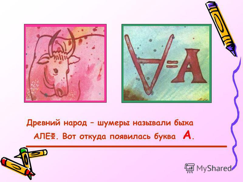 Древний народ – шумеры называли быка АЛЕФ. Вот откуда появилась буква А.