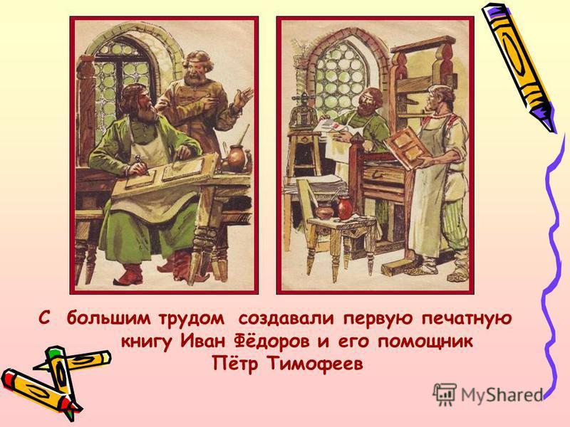 С большим трудом создавали первую печатную книгу Иван Фёдоров и его помощник Пётр Тимофеев