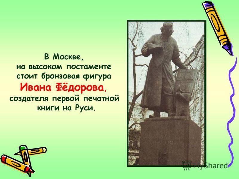 В Москве, на высоком постаменте стоит бронзовая фигура Ивана Фёдорова, создателя первой печатной книги на Руси.