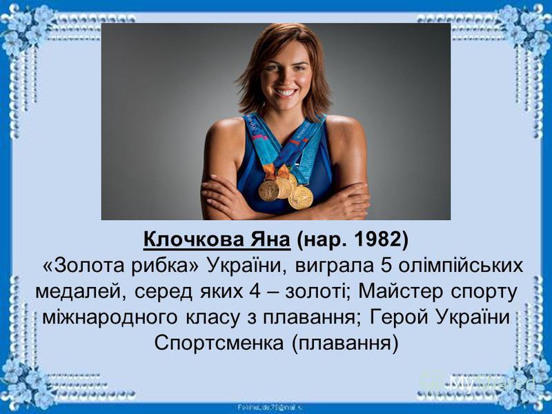 Клочкова Яна (нар. 1982) «Золота рибка» України, виграла 5 олімпійських медалей, серед яких 4 – золоті; Майстер спорту міжнародного класу з плавання; Герой України Спортсменка (плавання)