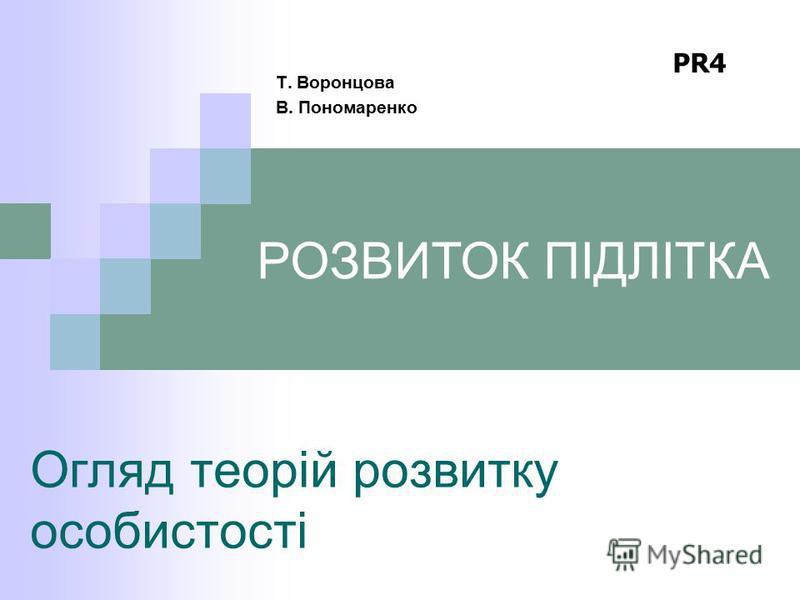 Огляд теорій розвитку особистості Т. Воронцова В. Пономаренко РОЗВИТОК ПІДЛІТКА PR4