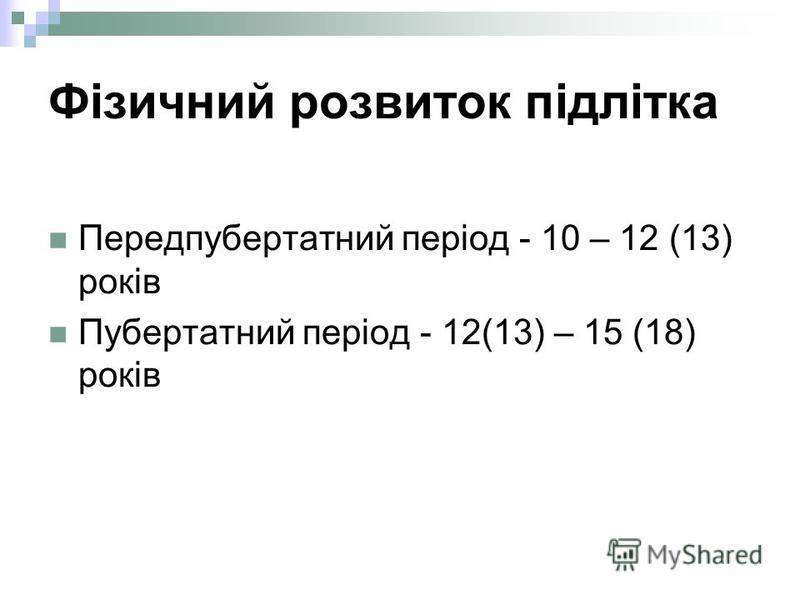 Фізичний розвиток підлітка Передпубертатний період - 10 – 12 (13) років Пубертатний період - 12(13) – 15 (18) років