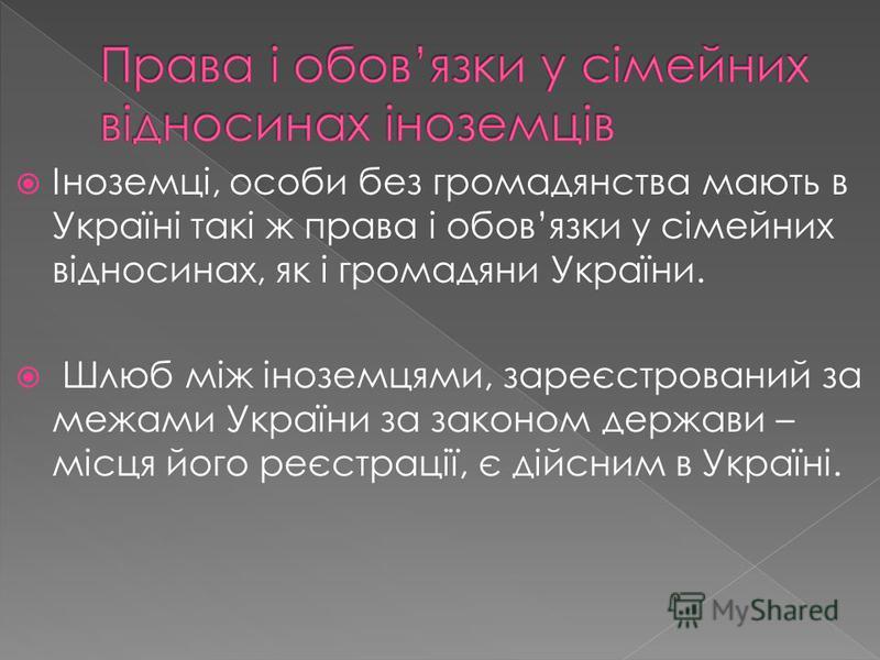 Іноземці, особи без громадянства мають в Україні такі ж права і обовязки у сімейних відносинах, як і громадяни України. Шлюб між іноземцями, зареєстрований за межами України за законом держави – місця його реєстрації, є дійсним в Україні.