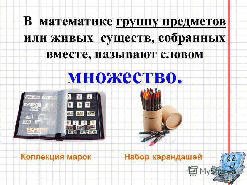 В математике группу предметов или живых существ, собранных вместе, называют словом множество. Коллекция марок Набор карандашей
